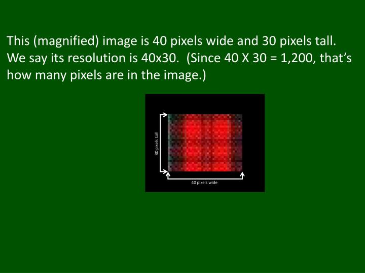 This (magnified) image is 40 pixels wide and 30 pixels tall.  We say its resolution is 40x30.  (Since 40 X 30 = 1,200, that's how many pixels are in the image.)