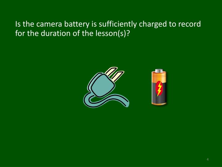 Is the camera battery is sufficiently charged to record for the duration of the lesson(s)?