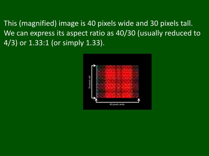 This (magnified) image is 40 pixels wide and 30 pixels tall.  We can express its aspect ratio as 40/30 (usually reduced to 4/3) or 1.33:1 (or simply 1.33).