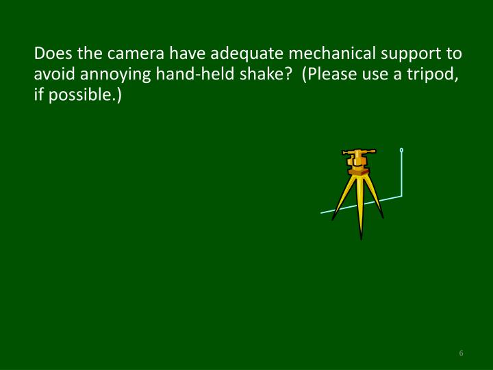 Does the camera have adequate mechanical support to avoid annoying hand-held shake?  (Please use a tripod, if possible.)