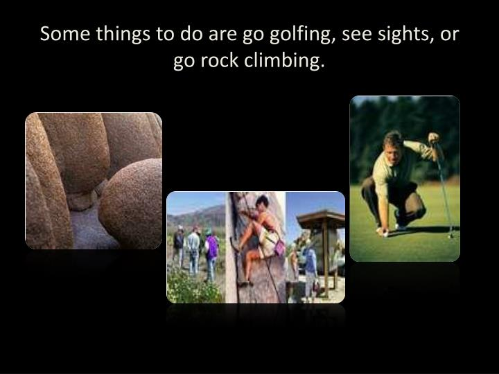 Some things to do are go golfing, see sights, or go rock climbing.