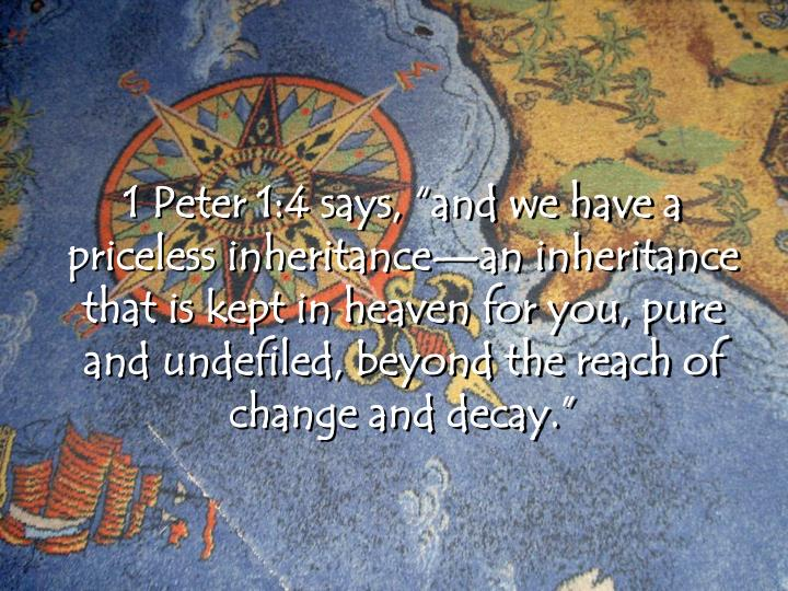 "1 Peter 1:4 says, ""and we have a priceless inheritance—an inheritance that is kept in heaven for you, pure and undefiled, beyond the reach of change and decay."""