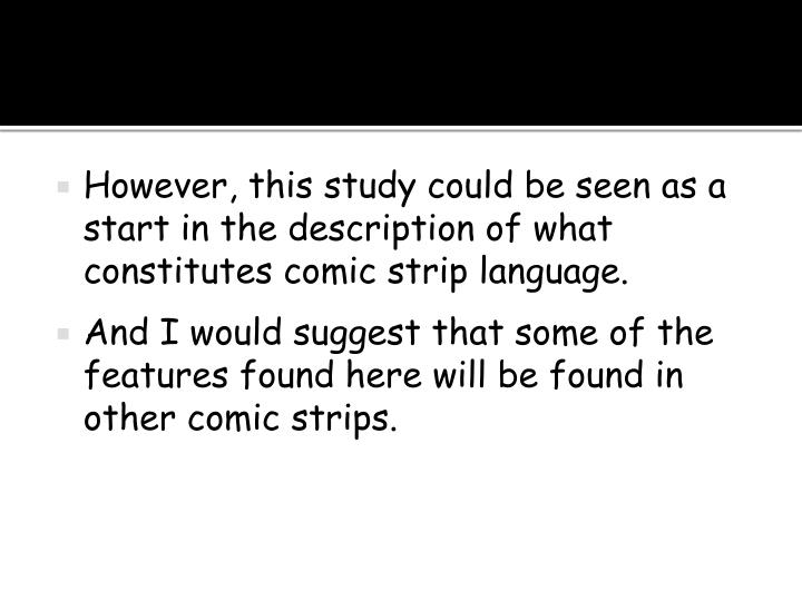 However, this study could be seen as a start in the description of what constitutes comic strip language.