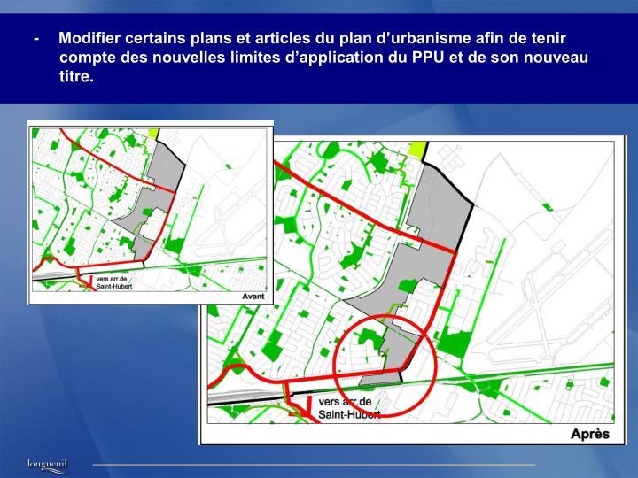 -Modifier certains plans et articles du plan d'urbanisme afin de tenir compte des nouvelles limites d'application du PPU et de son nouveau titre.