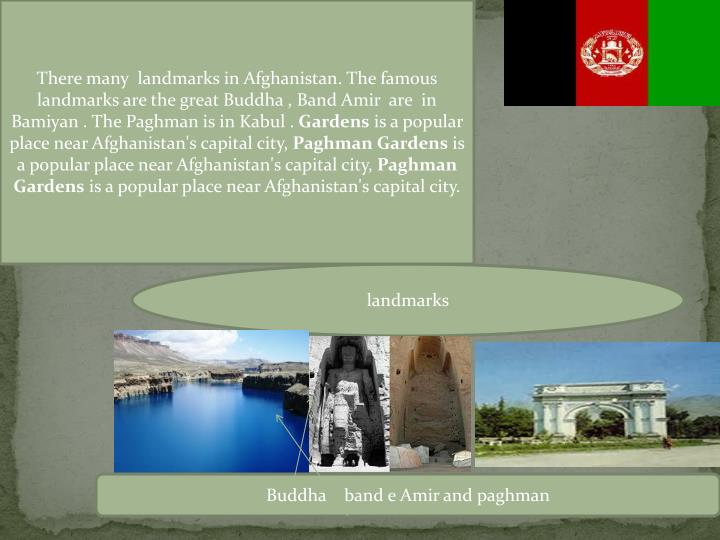 There many  landmarks in Afghanistan. The famous landmarks are the great Buddha , Band Amir  are  in