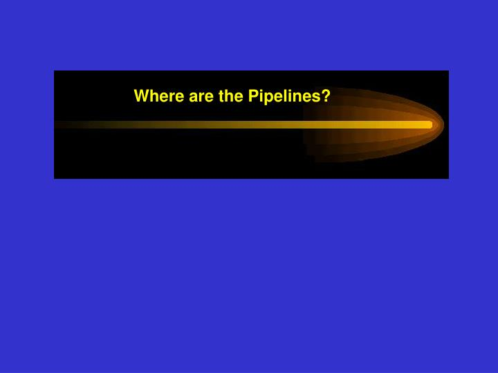 Where are the Pipelines?