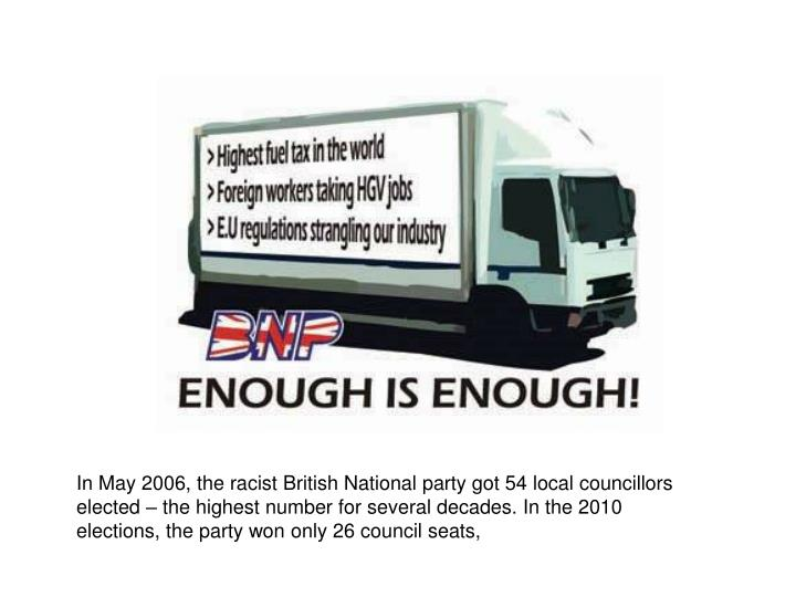 In May 2006, the racist British National party got 54 local councillors elected – the highest number for several decades. In the 2010 elections, the party won only 26 council seats,