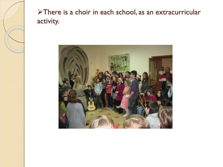 There is a choir in each school, as an