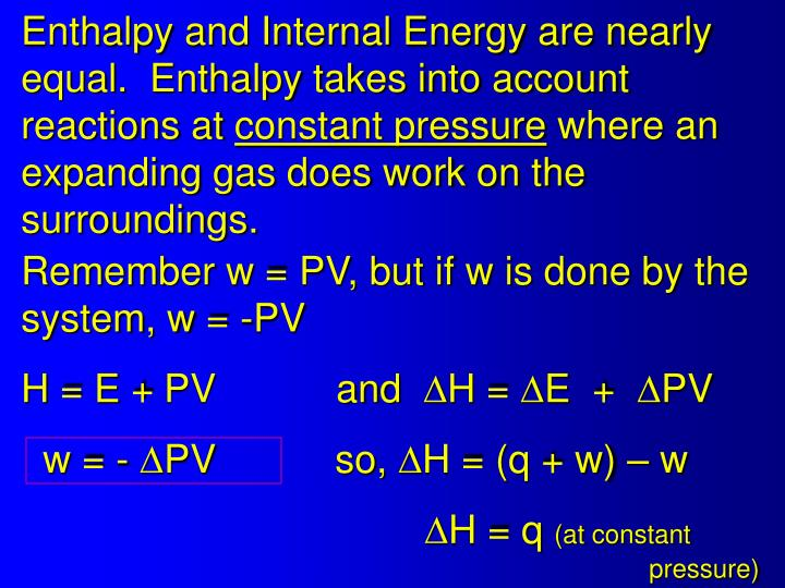 Enthalpy and Internal Energy are nearly equal.  Enthalpy takes into account reactions at
