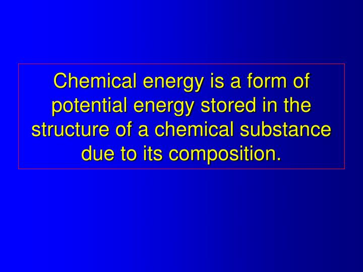 Chemical energy is a form of potential energy stored in the structure of a chemical substance due to its composition.