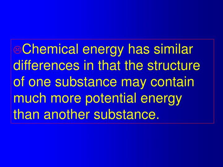 Chemical energy has similar differences in that the structure of one substance may contain much more potential energy than another substance.