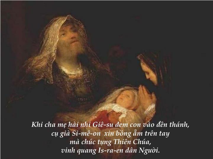 Khi cha mẹ hài nhi Giê-su đem con vào đền thánh,                                                                                cụ già Si-mê-on  xin bồng ẵm trên tay                                                                 mà chúc tụng Thiên Chúa,                                                                vinh quang Is-ra-en dân Người.