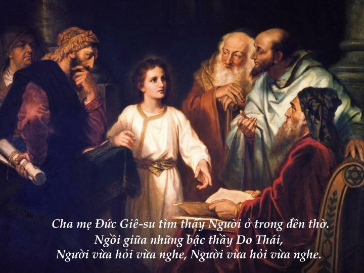 Cha mẹ Đức Giê-su tìm thấy Người ở trong đền thờ.                                                                                Ngồi giữa những bậc thầy Do Thái,                                         Người vừa hỏi vừa nghe, Người vừa hỏi vừa nghe.