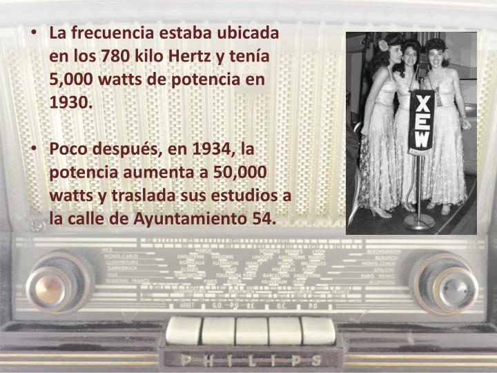 La frecuencia estaba ubicada en los 780 kilo Hertz y tenía 5,000 watts de potencia en 1930.