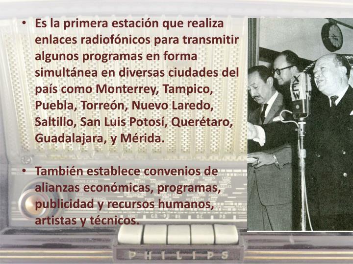 Es la primera estación que realiza enlaces radiofónicos para transmitir algunos programas en forma simultánea en diversas ciudades del país como Monterrey, Tampico, Puebla, Torreón, Nuevo Laredo, Saltillo, San Luis Potosí, Querétaro, Guadalajara, y Mérida.