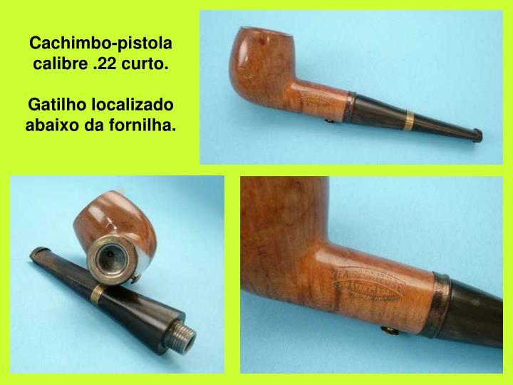 Cachimbo-pistola calibre .22 curto.