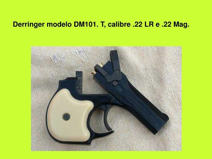 Derringer modelo DM101. T, calibre .22 LR e .22 Mag.
