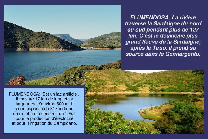 FLUMENDOSA: La rivière traverse la Sardaigne du nord au sud pendant plus de 127 km. C'est le deuxième plus grand fleuve de la Sardaigne, après le Tirso, il prend sa source dans le Gennargentu.