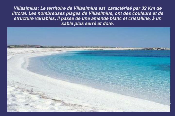 Villasimius: Le territoire de Villasimius est  caractérisé par 32 Km de littoral. Les nombreuses plages de Villasimius, ont des couleurs et de structure variables, il passe de une amende blanc et cristalline, à un sable plus serré et doré.