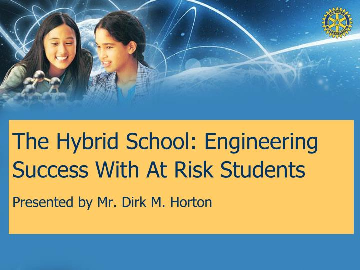 The hybrid school engineering success with at risk students presented by mr dirk m horton