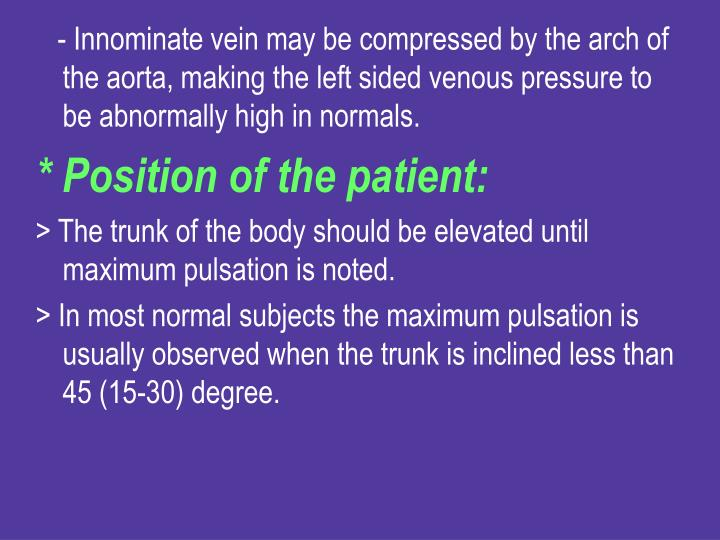 - Innominate vein may be compressed by the arch of the aorta, making the left sided venous pressure to be abnormally high in normals.