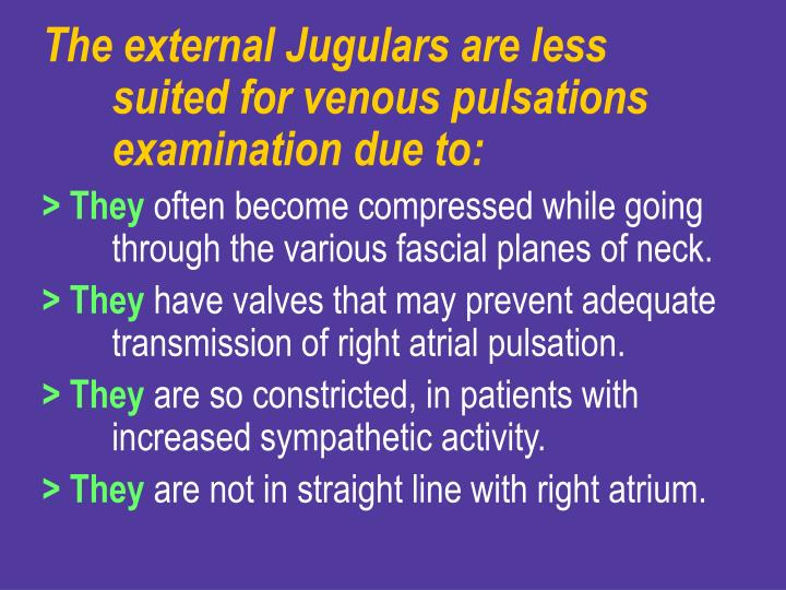 The external Jugulars are less suited for venous pulsations examination due to: