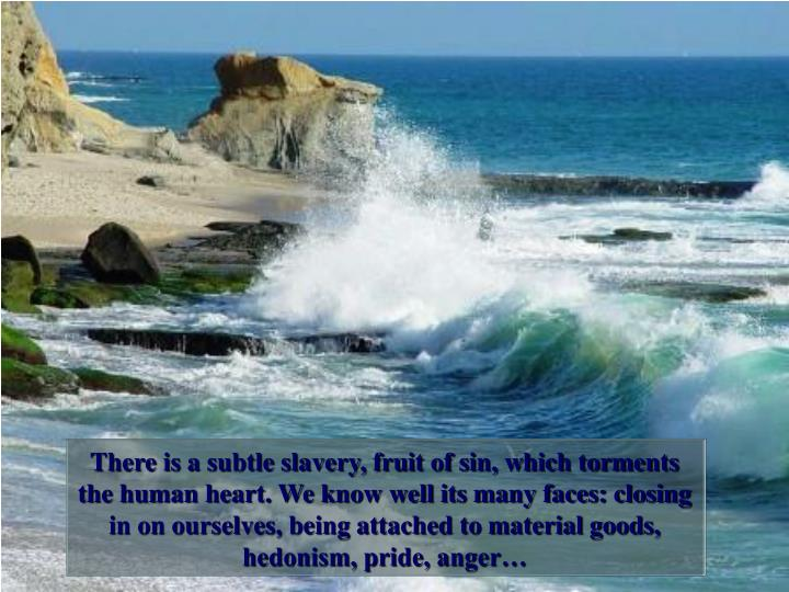 There is a subtle slavery, fruit of sin, which torments the human heart. We know well its many faces: closing in on ourselves, being attached to material goods, hedonism, pride, anger…
