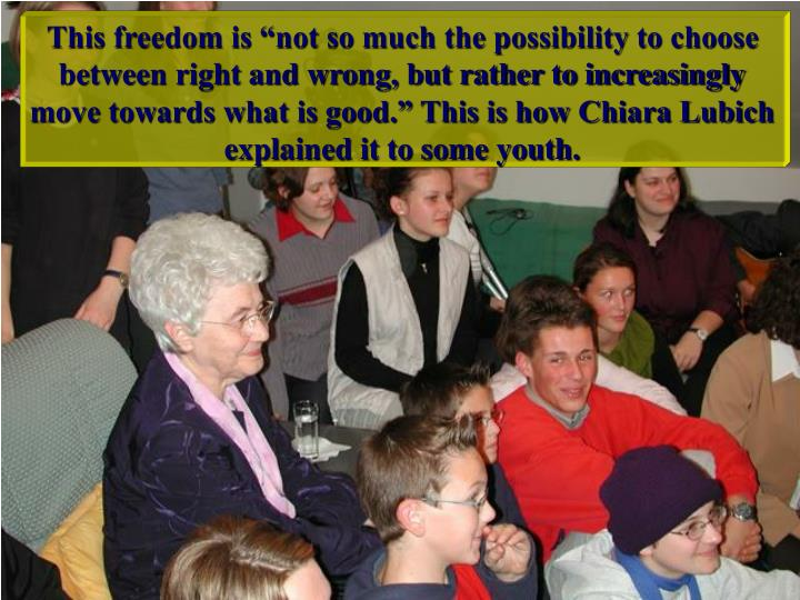 """This freedom is """"not so much the possibility to choose between right and wrong, but rather to increasingly move towards what is good."""" This is how Chiara Lubich explained it to some youth."""