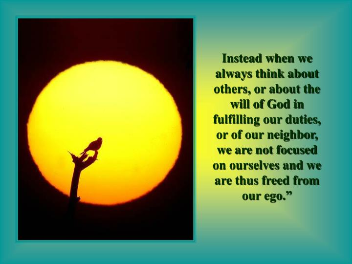 """Instead when we always think about others, or about the will of God in fulfilling our duties, or of our neighbor, we are not focused on ourselves and we are thus freed from our ego."""""""