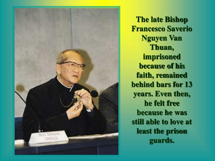 The late Bishop Francesco Saverio Nguyen Van Thuan, imprisoned because of his faith, remained behind bars for 13 years. Even then, he felt free because he was still able to love at least the prison guards.