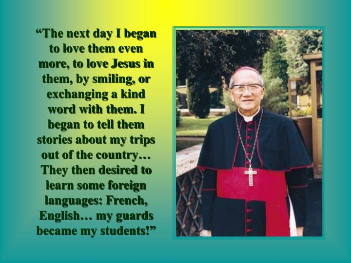 """""""The next day I began to love them even more, to love Jesus in them, by smiling, or exchanging a kind word with them. I began to tell them stories about my trips out of the country… They then desired to learn some foreign languages: French, English… my guards became my students!"""""""
