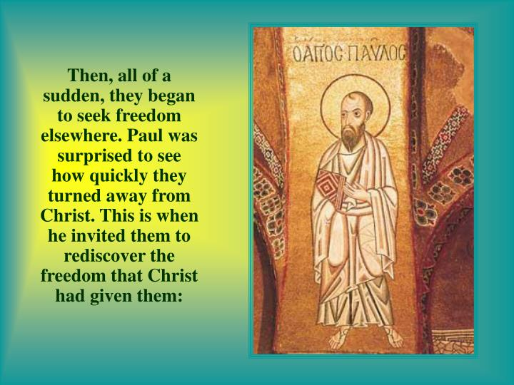 Then, all of a sudden, they began to seek freedom elsewhere. Paul was surprised to see how quickly they turned away from Christ. This is when he invited them to rediscover the freedom that Christ had given them:
