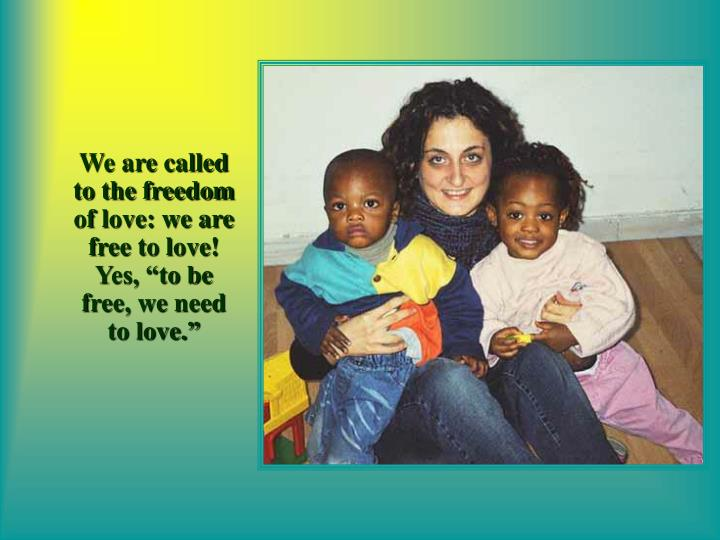 """We are called to the freedom of love: we are free to love! Yes, """"to be free, we need to love."""""""