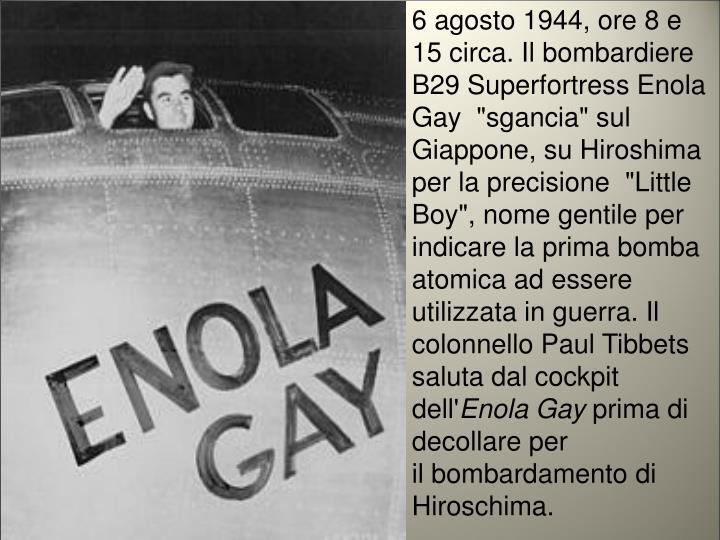 """6 agosto 1944, ore 8 e 15 circa. Il bombardiere B29 Superfortress Enola Gay """"sgancia"""" sul Giappone, su Hiroshima per la precisione """"Little Boy"""", nome gentile per indicare la prima bomba atomica ad essere utilizzata in guerra."""
