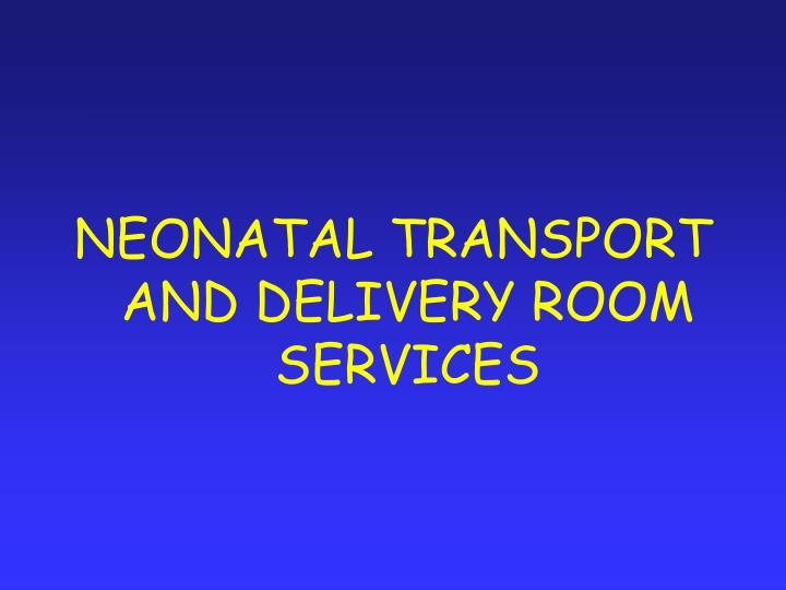 NEONATAL TRANSPORT AND DELIVERY ROOM SERVICES