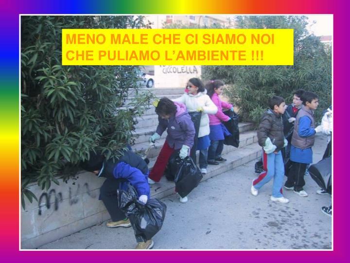 MENO MALE CHE CI SIAMO NOI CHE PULIAMO L'AMBIENTE !!!