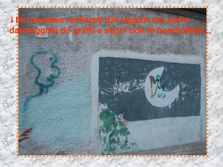 i bei murales realizzati dai ragazzi ora sono        danneggiati da graffi e segni con le bombolette...