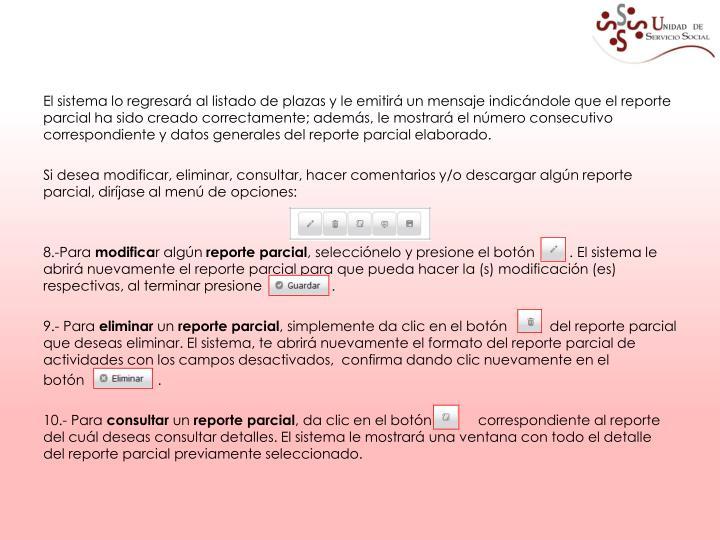 El sistema lo regresará al listado de plazas y le emitirá un mensaje indicándole que el reporte parcial ha sido creado correctamente; además, le mostrará el número consecutivo correspondiente y datos generales del reporte parcial elaborado.