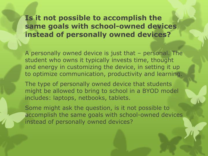 Is it not possible to accomplish the same goals with school-owned devices instead of personally owned devices?