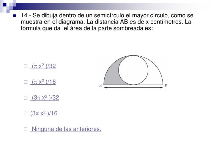 14.- Se dibuja dentro de un semicírculo el mayor círculo, como se muestra en el diagrama. La distancia AB es de x centímetros. La fórmula que da  el área de la parte sombreada es: