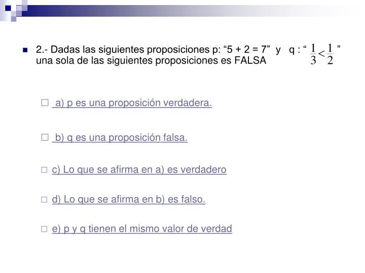 """2.- Dadas las siguientes proposiciones p: """"5 + 2 = 7""""  y   q : """"           """"  una sola de las siguientes proposiciones es FALSA"""