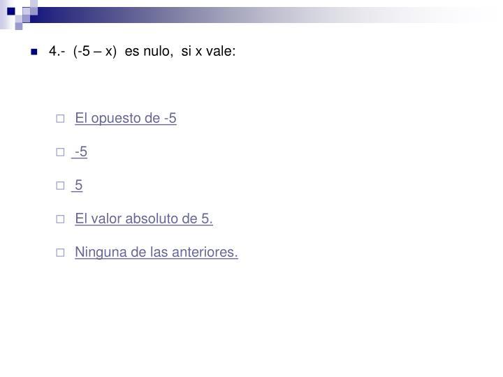 4.-  (-5 – x)  es nulo,  si x vale: