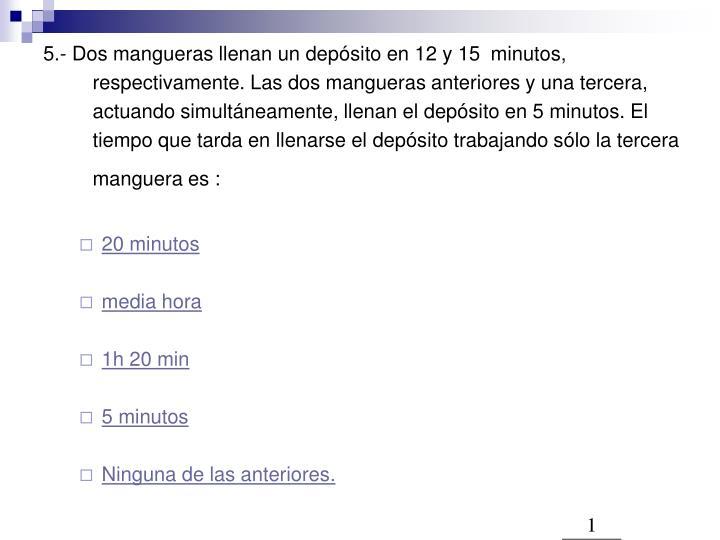 5.- Dos mangueras llenan un depósito en 12 y 15