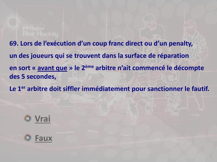 69. Lors de l'exécution d'un coup franc direct ou d'un penalty,