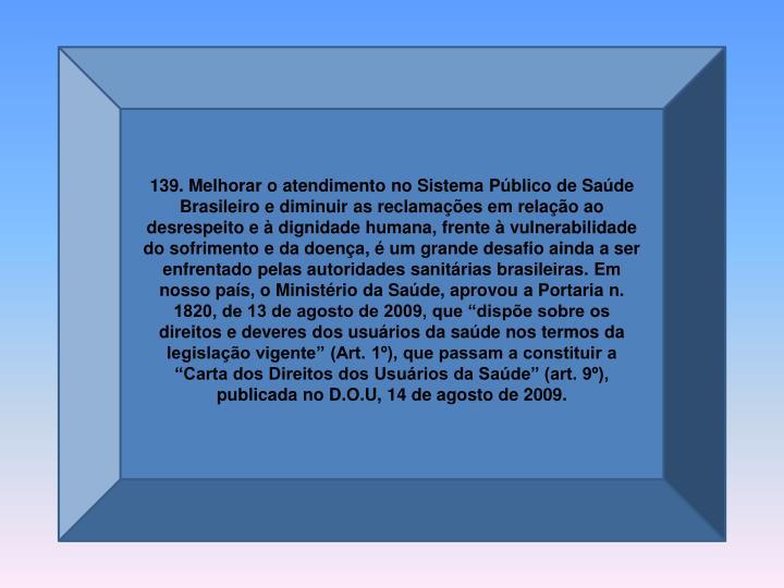 """139. Melhorar o atendimento no Sistema Público de Saúde Brasileiro e diminuir as reclamações em relação ao desrespeito e à dignidade humana, frente à vulnerabilidade do sofrimento e da doença, é um grande desafio ainda a ser enfrentado pelas autoridades sanitárias brasileiras. Em nosso país, o Ministério da Saúde, aprovou a Portaria n. 1820, de 13 de agosto de 2009, que """"dispõe sobre os direitos e deveres dos usuários da saúde nos termos da legislação vigente"""" (Art. 1º), que passam a constituir a """"Carta dos Direitos dos Usuários da Saúde"""" (art. 9º), publicada no"""
