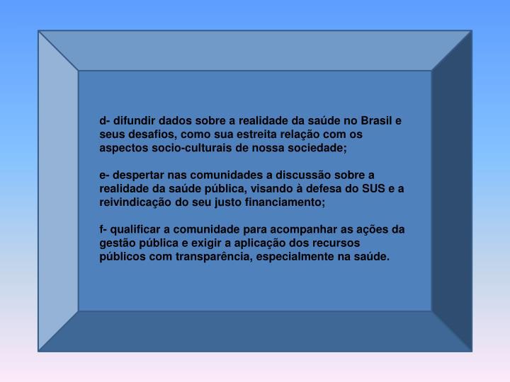 d- difundir dados sobre a realidade da saúde no Brasil e seus desafios, como sua estreita relação com os aspectos socio-culturais de nossa sociedade;