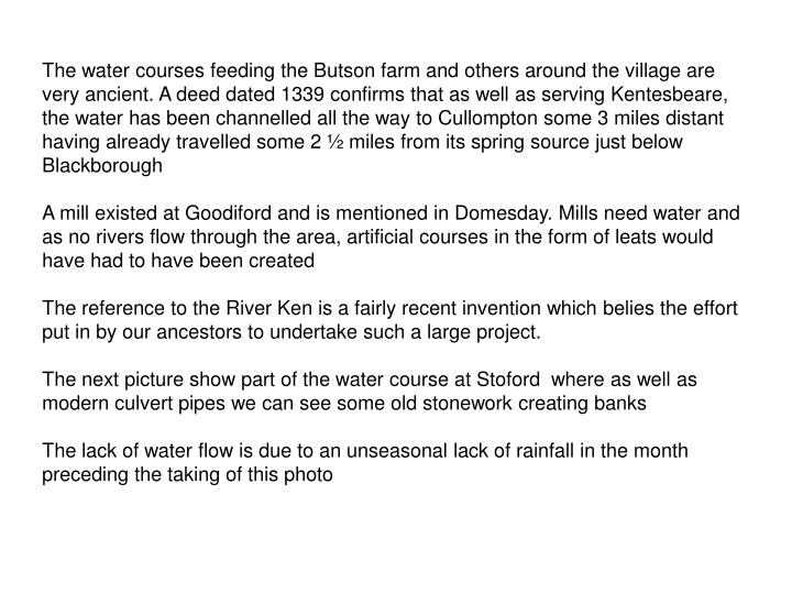 The water courses feeding the Butson farm and others around the village are very ancient. A deed dated 1339 confirms that as well as serving Kentesbeare, the water has been channelled all the way to Cullompton some 3 miles distant having already travelled some 2 ½ miles from its spring source just below Blackborough