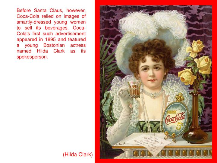 Before Santa Claus, however, Coca-Cola relied on images of smartly-dressed young women to sell its beverages. Coca-Cola's first such advertisement appeared in 1895 and featured a young Bostonian actress named Hilda Clark as its spokesperson.