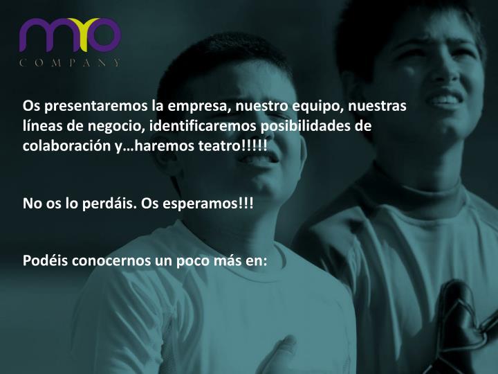 Os presentaremos la empresa, nuestro equipo, nuestras líneas de negocio, identificaremos posibilidades de colaboración y…haremos teatro!!!!!