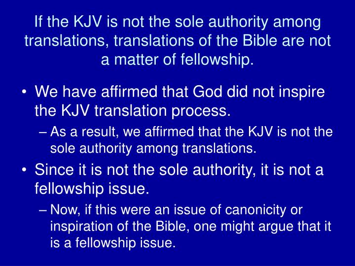 If the KJV is not the sole authority among translations, translations of the Bible are not a matter of fellowship.